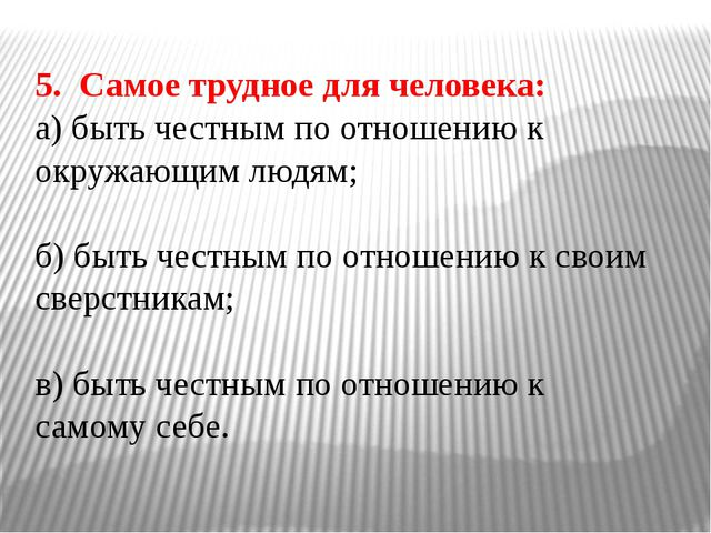 5. Самое трудное для человека: а) быть честным по отношению к окружающим людя...