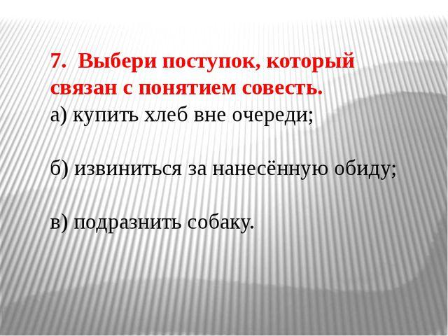 7. Выбери поступок, который связан с понятием совесть. а) купить хлеб вне оче...