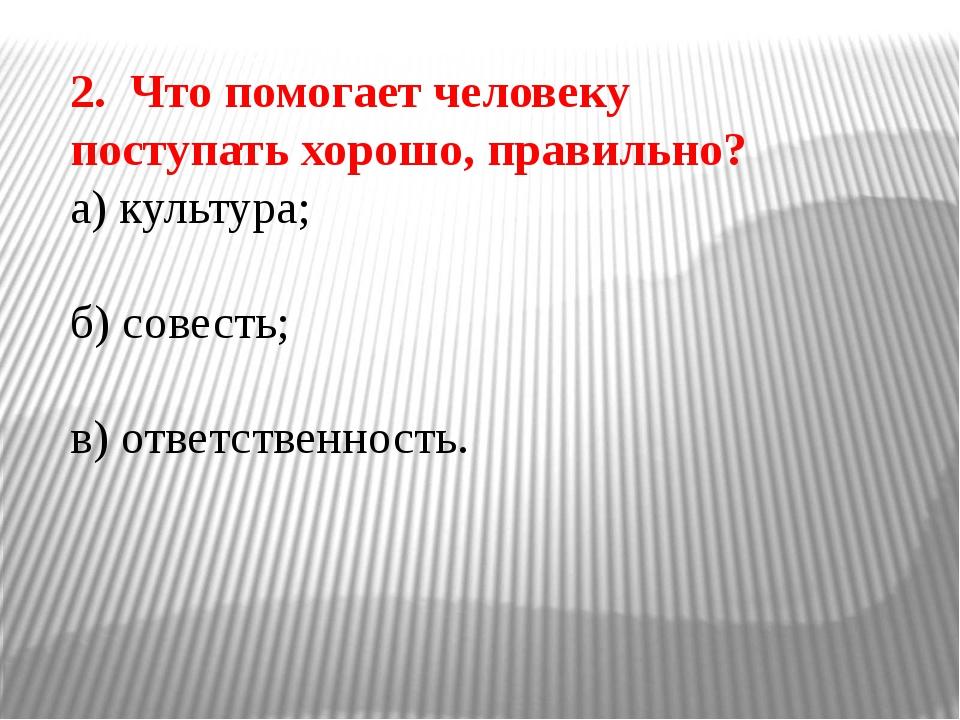 2. Что помогает человеку поступать хорошо, правильно? а) культура; б) совесть...