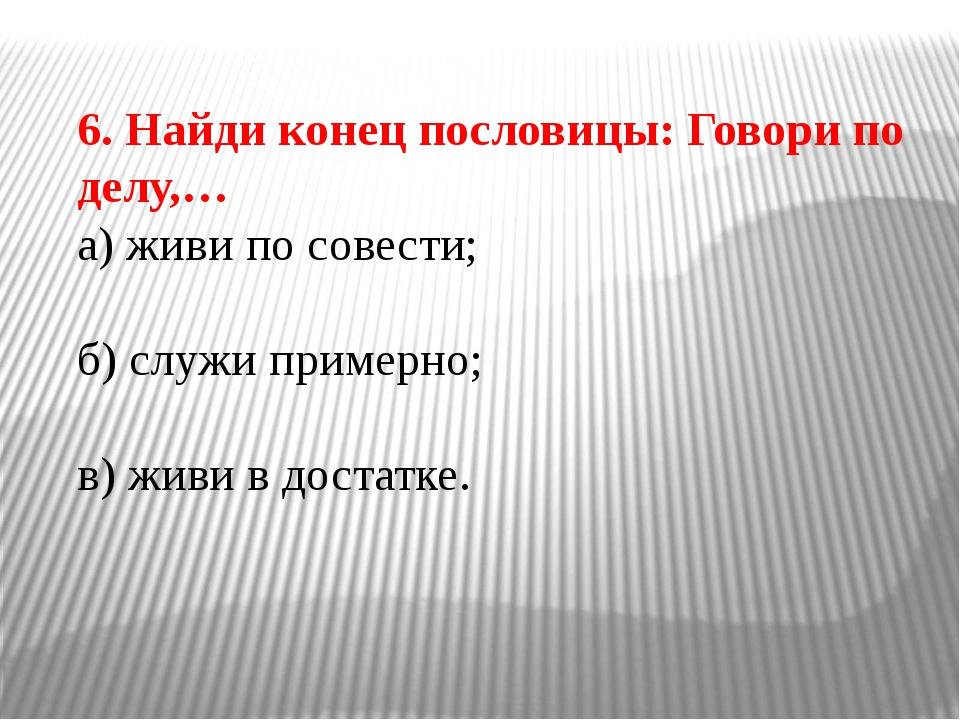6. Найди конец пословицы: Говори по делу,… а) живи по совести; б) служи приме...