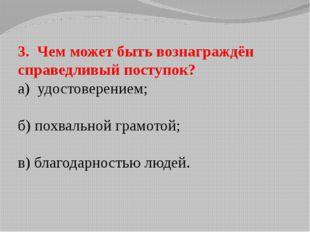 3. Чем может быть вознаграждён справедливый поступок? а) удостоверением; б) п