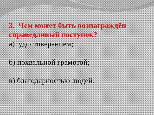 3. Чем может быть вознаграждён справедливый поступок? а) удостоверением; б) п...