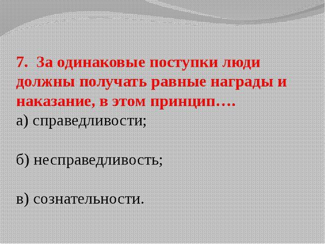 7. За одинаковые поступки люди должны получать равные награды и наказание, в...