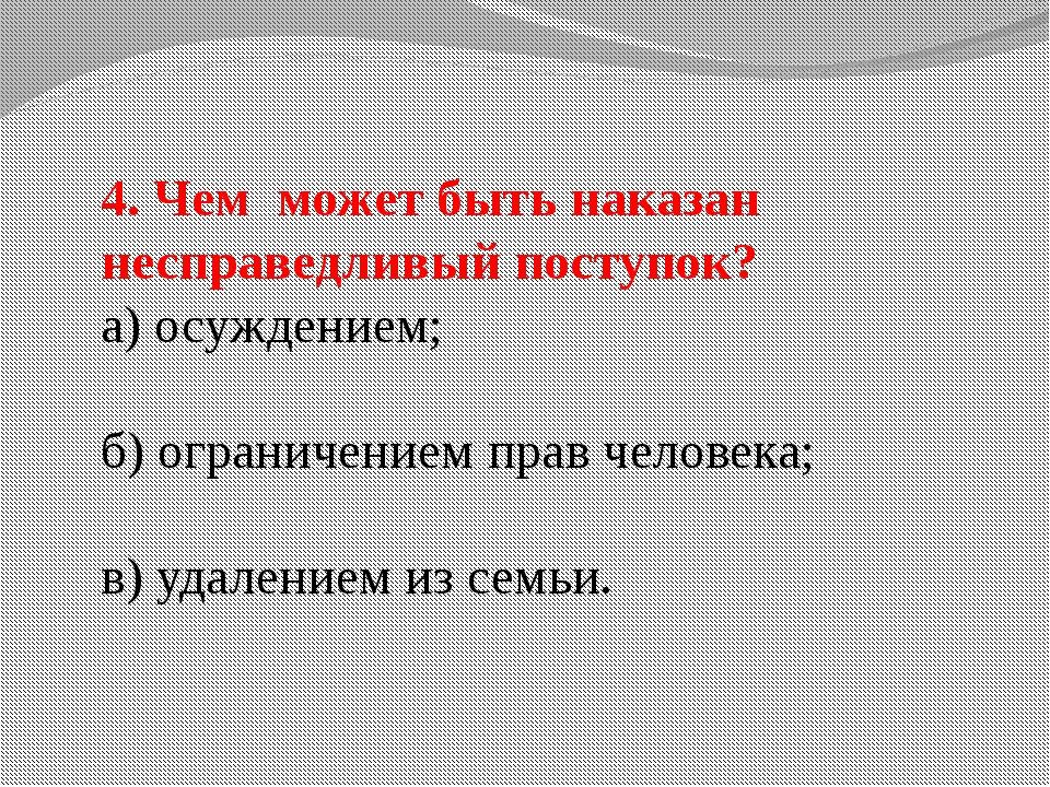 4. Чем может быть наказан несправедливый поступок? а) осуждением; б) ограниче...