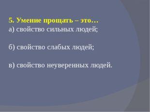 5. Умение прощать – это… а) свойство сильных людей; б) свойство слабых людей;