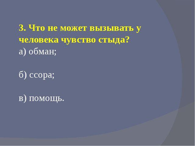 3. Что не может вызывать у человека чувство стыда? а) обман; б) ссора; в) пом...