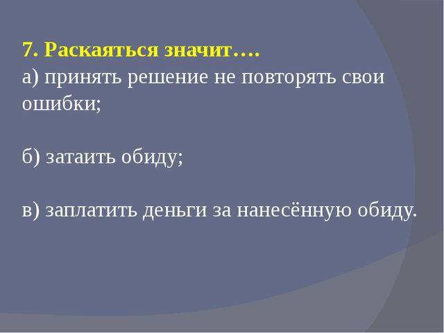 7. Раскаяться значит…. а) принять решение не повторять свои ошибки; б) затаит...