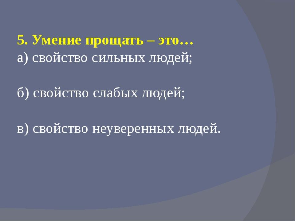 5. Умение прощать – это… а) свойство сильных людей; б) свойство слабых людей;...