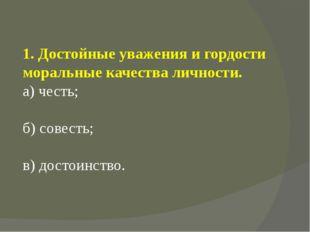 1. Достойные уважения и гордости моральные качества личности. а) честь; б) со
