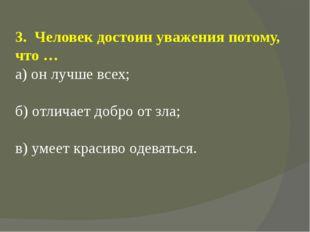 3. Человек достоин уважения потому, что … а) он лучше всех; б) отличает добро