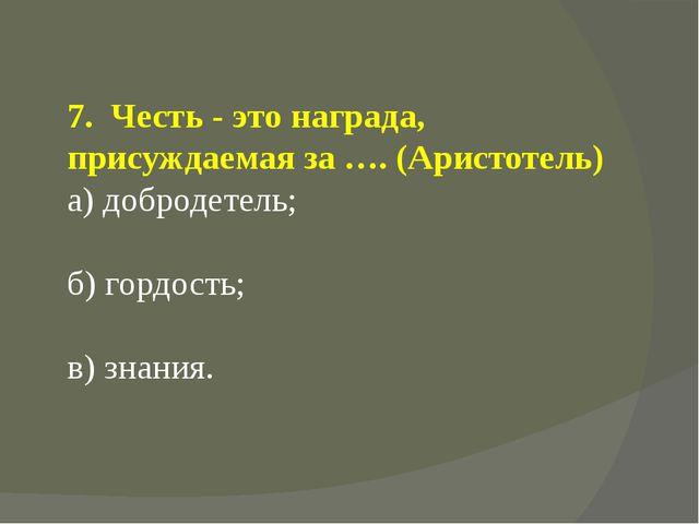 7. Честь - это награда, присуждаемая за …. (Аристотель) а) добродетель; б) го...