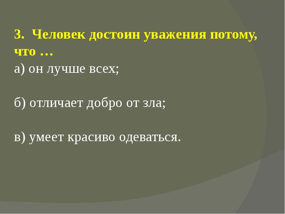 3. Человек достоин уважения потому, что … а) он лучше всех; б) отличает добро...