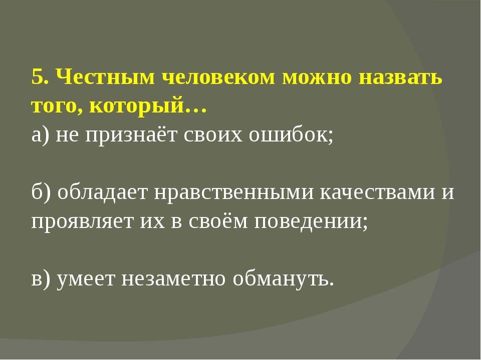5. Честным человеком можно назвать того, который… а) не признаёт своих ошибок...
