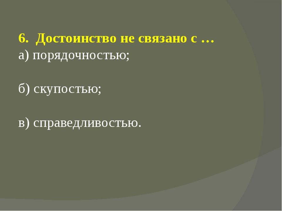 6. Достоинство не связано с … а) порядочностью; б) скупостью; в) справедливос...