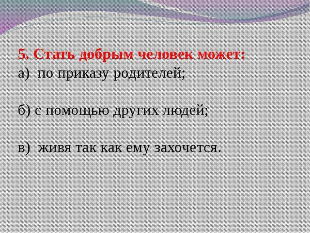 5. Стать добрым человек может: а) по приказу родителей; б) с помощью других л...