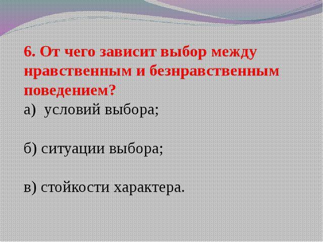 6. От чего зависит выбор между нравственным и безнравственным поведением? а)...