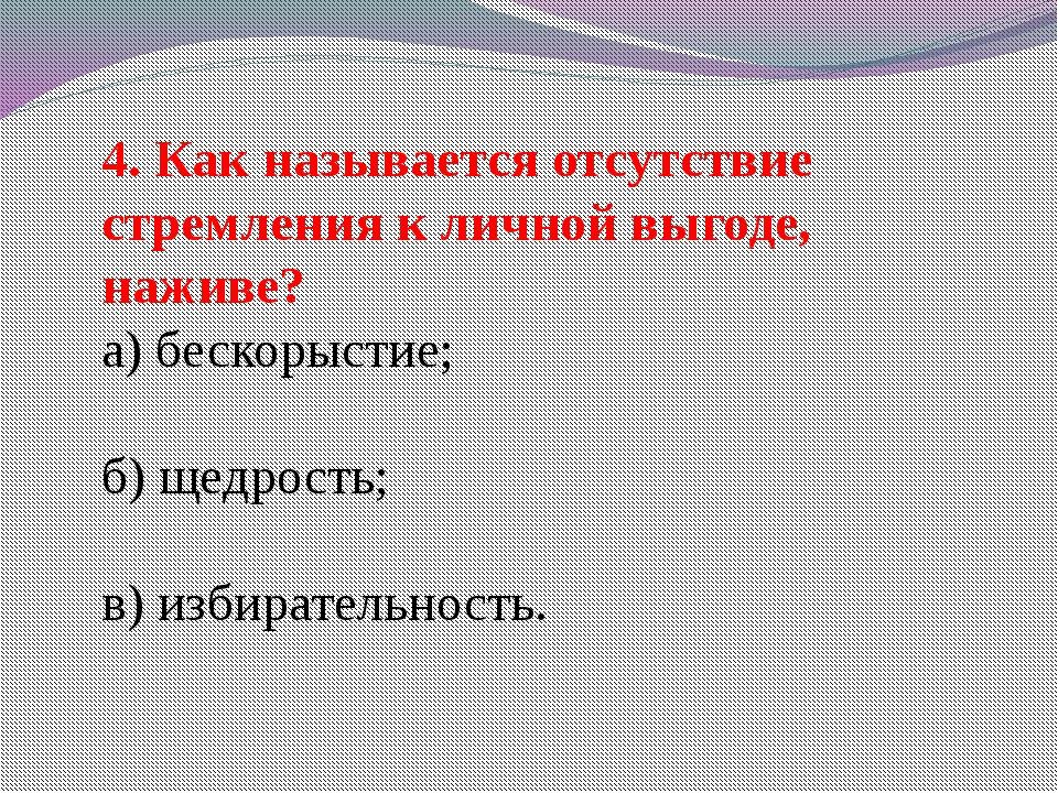 4. Как называется отсутствие стремления к личной выгоде, наживе? а) бескорыст...