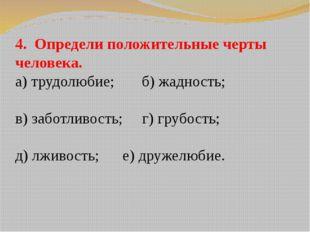 4. Определи положительные черты человека. а) трудолюбие; б) жадность; в) забо