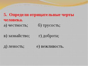 5. Определи отрицательные черты человека. а) честность; б) трусость; в) зазна