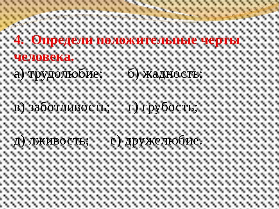 4. Определи положительные черты человека. а) трудолюбие; б) жадность; в) забо...