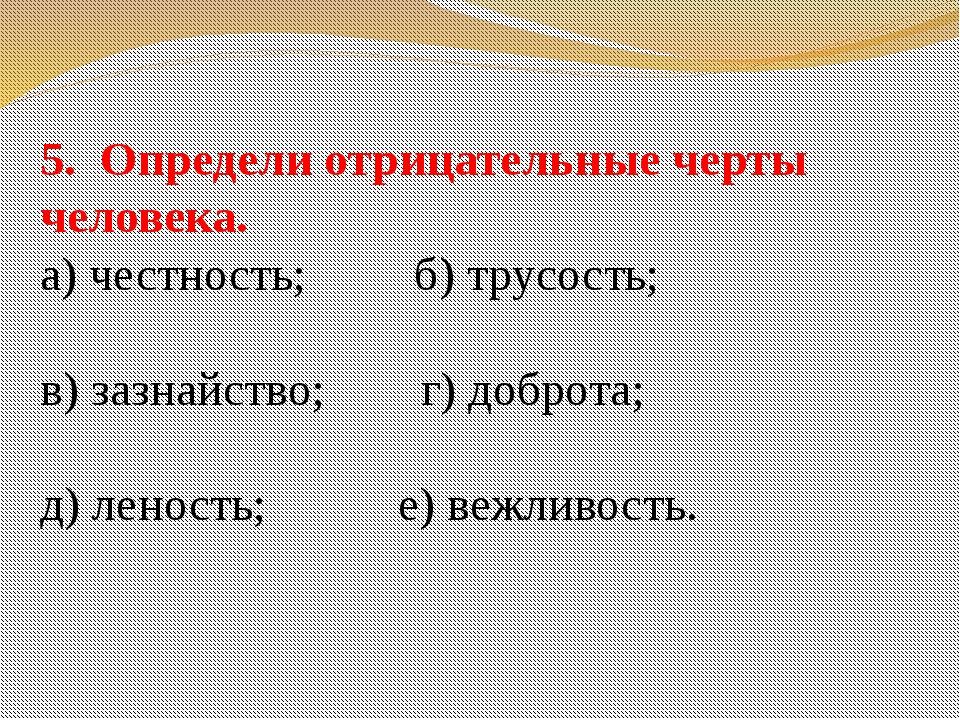 5. Определи отрицательные черты человека. а) честность; б) трусость; в) зазна...