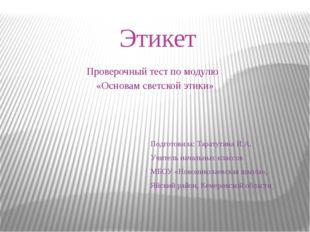 Этикет Проверочный тест по модулю «Основам светской этики» Подготовила: Тарат