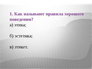 1. Как называют правила хорошего поведения? а) этика; б) эстетика; в) этикет.