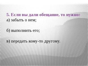5. Если вы дали обещание, то нужно: а) забыть о нем; б) выполнить его; в) пер