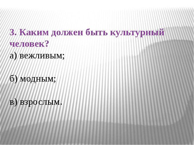 3. Каким должен быть культурный человек? а) вежливым; б) модным; в) взрослым.