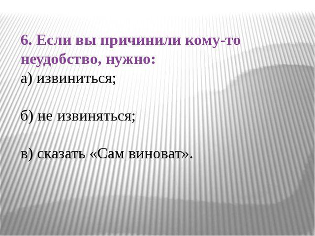 6. Если вы причинили кому-то неудобство, нужно: а) извиниться; б) не извинять...