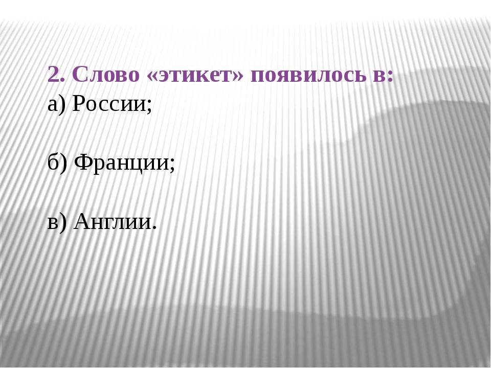2. Слово «этикет» появилось в: а) России; б) Франции; в) Англии.