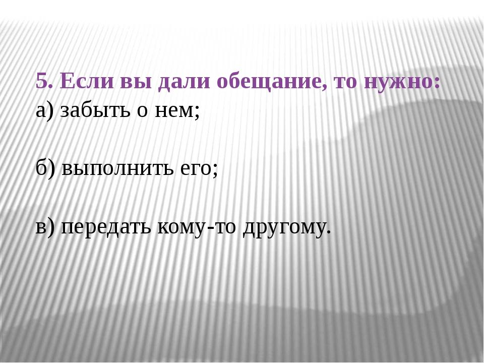 5. Если вы дали обещание, то нужно: а) забыть о нем; б) выполнить его; в) пер...