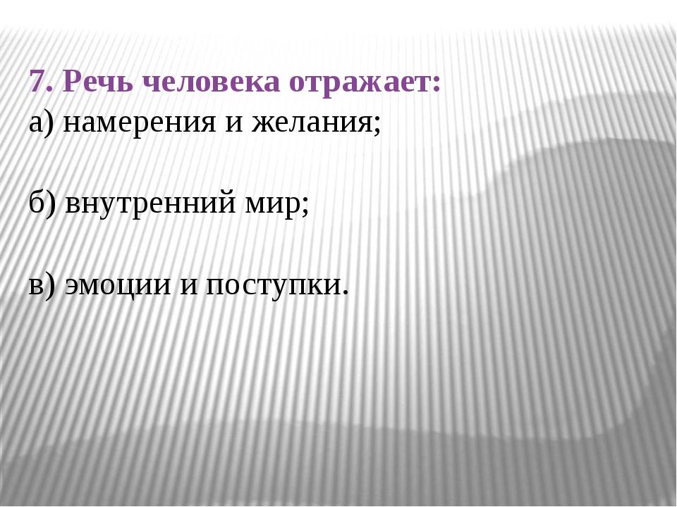7. Речь человека отражает: а) намерения и желания; б) внутренний мир; в) эмоц...