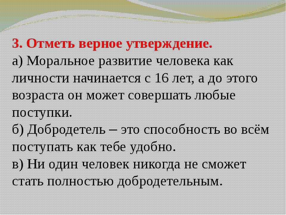 3. Отметь верное утверждение. а) Моральное развитие человека как личности нач...