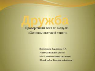 Дружба Проверочный тест по модулю «Основам светской этики» Подготовила: Тарат