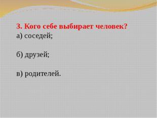 3. Кого себе выбирает человек? а) соседей; б) друзей; в) родителей.