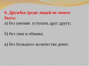 6. Дружбы среди людей не может быть: а) без умения уступать друг другу; б) бе