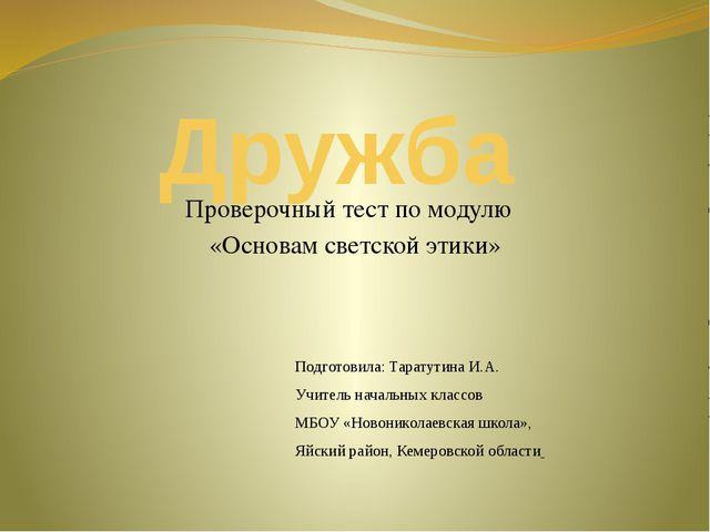 Дружба Проверочный тест по модулю «Основам светской этики» Подготовила: Тарат...