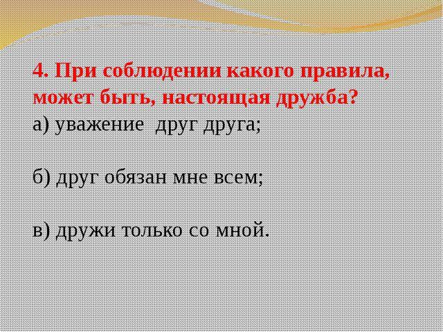 4. При соблюдении какого правила, может быть, настоящая дружба? а) уважение д...