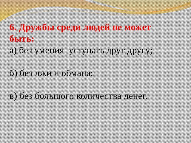 6. Дружбы среди людей не может быть: а) без умения уступать друг другу; б) бе...