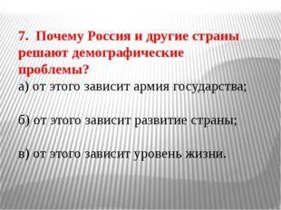 7. Почему Россия и другие страны решают демографические проблемы? а) от этого