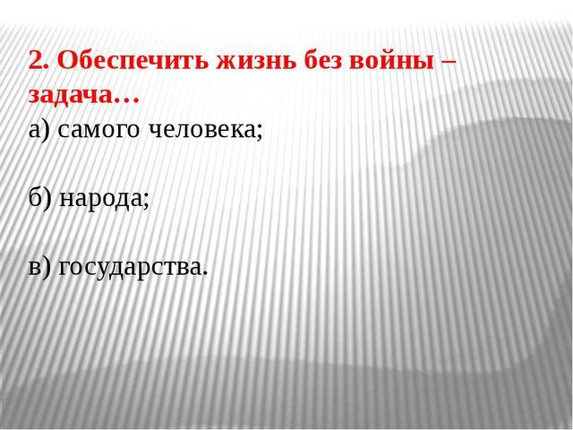 2. Обеспечить жизнь без войны – задача… а) самого человека; б) народа; в) гос...