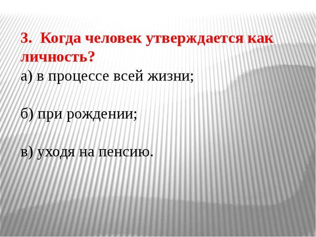 3. Когда человек утверждается как личность? а) в процессе всей жизни; б) при...