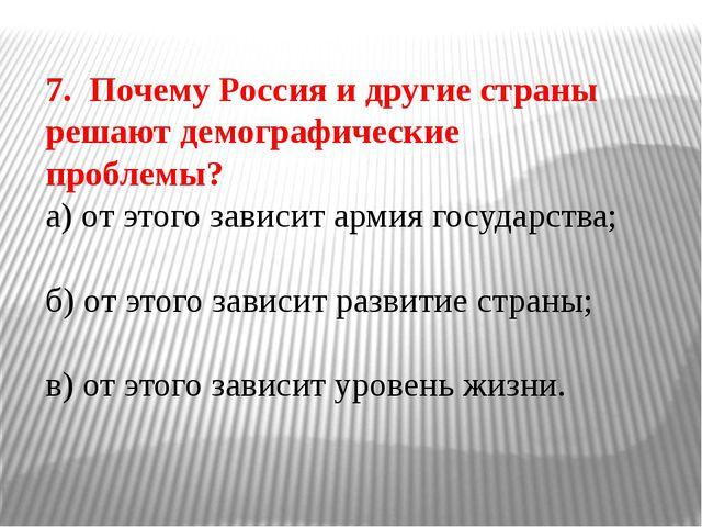 7. Почему Россия и другие страны решают демографические проблемы? а) от этого...
