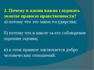2.Почему в жизни важно следовать золотое правило нравственности? а) потому ч