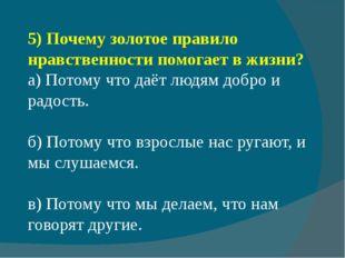 5)Почему золотое правило нравственности помогает в жизни? а) Потому что даёт