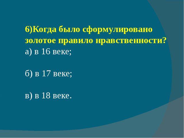 6)Когда было сформулировано золотое правило нравственности? а) в 16 веке; б)...