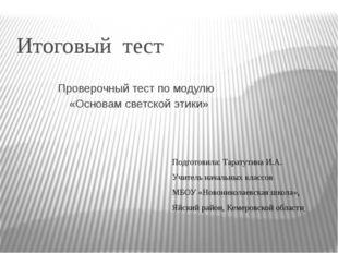 Итоговый тест Проверочный тест по модулю «Основам светской этики» Подготовила