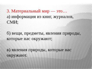 3. Материальный мир — это… а) информация из книг, журналов, СМИ; б) вещи, пре