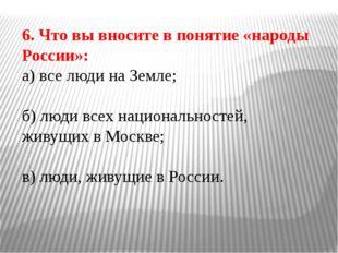 6. Что вы вносите в понятие «народы России»: а) все люди на Земле; б) люди вс